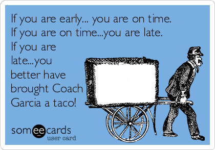 If you are early... you are on time. If you are on time...you are late. If you are late...you better have brought Coach Garcia a taco!