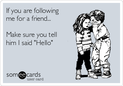 """If you are following me for a friend...  Make sure you tell him I said """"Hello"""""""