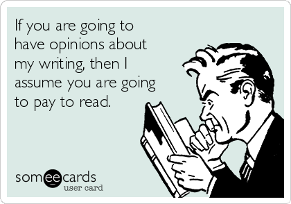 If you are going to have opinions about my writing, then I assume you are going to pay to read.