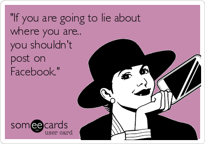 """""""If you are going to lie about where you are.. you shouldn't post on Facebook."""""""