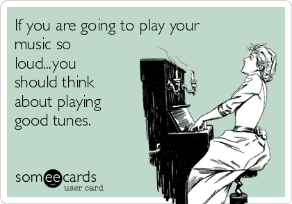 If you are going to play your music so loud...you should think about playing  good tunes.