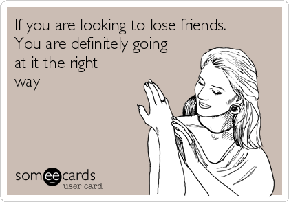 If you are looking to lose friends.  You are definitely going at it the right way