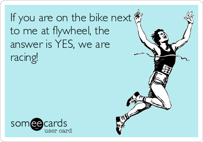If you are on the bike next to me at flywheel, the answer is YES, we are racing!