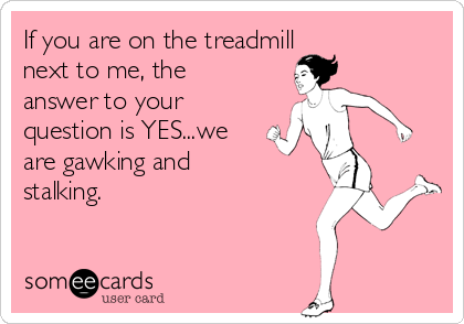 If you are on the treadmill next to me, the answer to your question is YES...we are gawking and stalking.