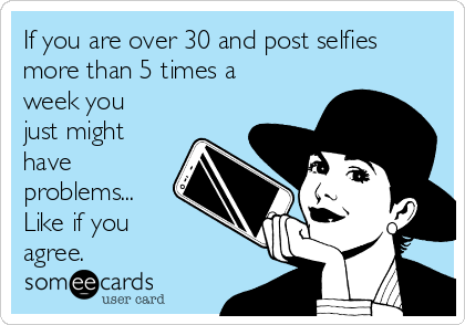 If you are over 30 and post selfies more than 5 times a week you just might have problems... Like if you  agree.