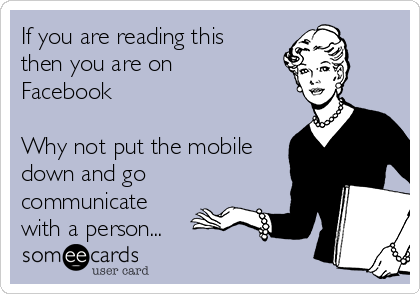If you are reading this then you are on Facebook   Why not put the mobile down and go communicate with a person...