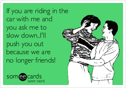 If you are riding in the car with me and you ask me to slow down..I'll push you out because we are no longer friends!
