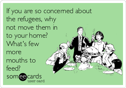 If you are so concerned about the refugees, why not move them in to your home? What's few more mouths to feed?