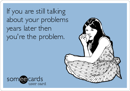 If you are still talking about your problems years later then you're the problem.