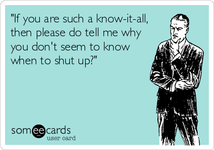 """""""If you are such a know-it-all, then please do tell me why you don't seem to know when to shut up?"""""""