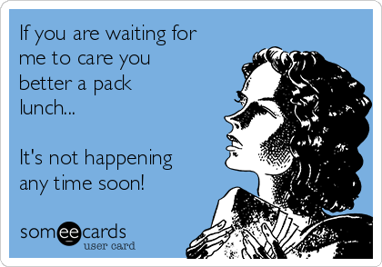If you are waiting for me to care you better a pack lunch...  It's not happening any time soon!