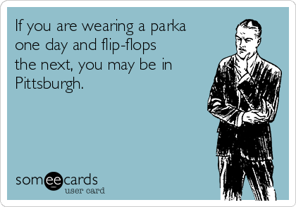 If you are wearing a parka one day and flip-flops the next, you may be in Pittsburgh.