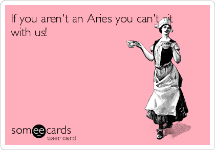 If you aren't an Aries you can't sit with us!