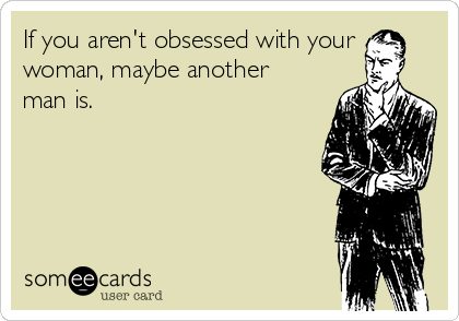 If you aren't obsessed with your woman, maybe another man is.
