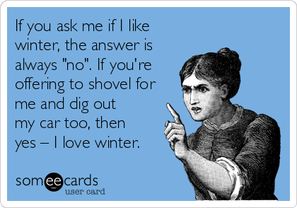 """If you ask me if I like winter, the answer is always """"no"""". If you're offering to shovel for me and dig out my car too, then yes – I love winter."""