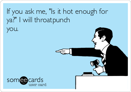 "If you ask me, ""Is it hot enough for ya?"" I will throatpunch you."