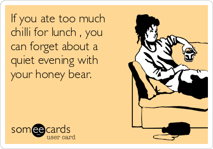 If you ate too much chilli for lunch , you can forget about a quiet evening with your honey bear.