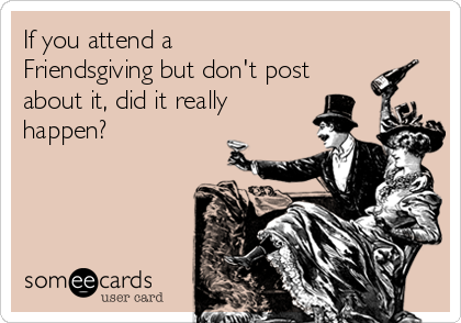If you attend a Friendsgiving but don't post about it, did it really happen?