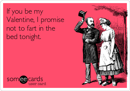 If you be my Valentine, I promise not to fart in the bed tonight.
