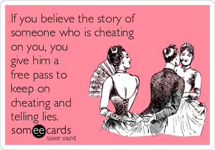 If you believe the story of someone who is cheating on you, you give