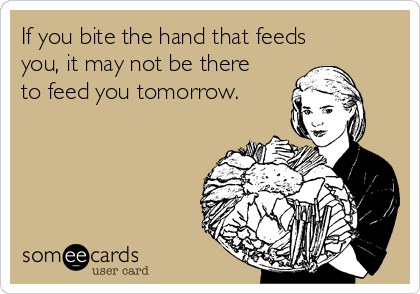 If you bite the hand that feeds you, it may not be there to feed you tomorrow.