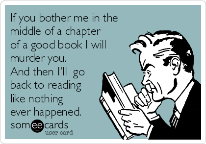 If you bother me in the middle of a chapter of a good book I will murder you. And then I'll  go back to reading like nothing ever happened.