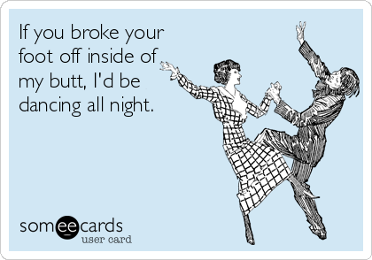 If you broke your foot off inside of my butt, I'd be dancing all night.