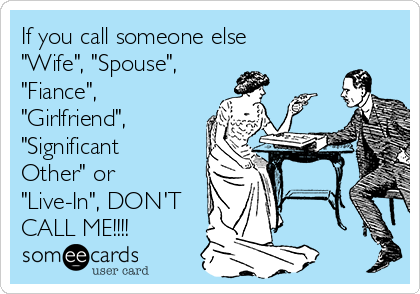 """If you call someone else  """"Wife"""", """"Spouse"""", """"Fiance"""", """"Girlfriend"""", """"Significant Other"""" or """"Live-In"""", DON'T CALL ME!!!!"""