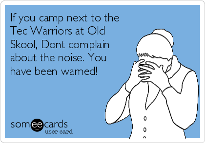 If you camp next to the Tec Warriors at Old Skool, Dont complain about the noise. You have been warned!
