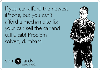 If you can afford the newest iPhone, but you can't afford a mechanic to fix your car: sell the car and call a cab! Problem solved, dumbass!