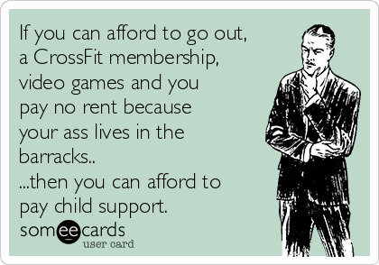 If you can afford to go out, a CrossFit membership, video games and you pay no rent because your ass lives in the barracks..  ...then you can afford to pay child support.