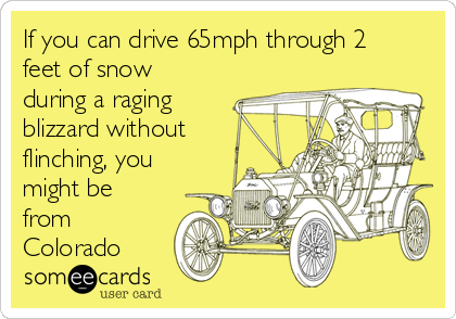 If you can drive 65mph through 2 feet of snow during a raging blizzard without flinching, you might be from Colorado
