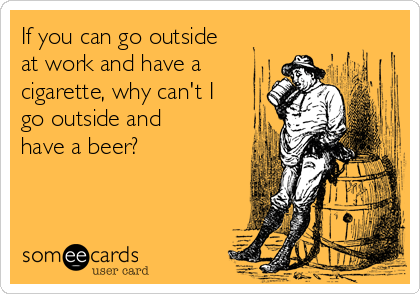 If you can go outside at work and have a cigarette, why can't I go outside and have a beer?
