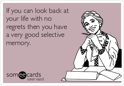If you can look back at your life with no regrets then you have a very good selective memory.
