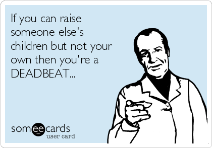 If you can raise someone else's children but not your own then you're a DEADBEAT...
