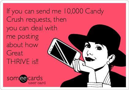 If you can send me 10,000 Candy Crush requests, then you can deal with me posting about how Great THRIVE is!!