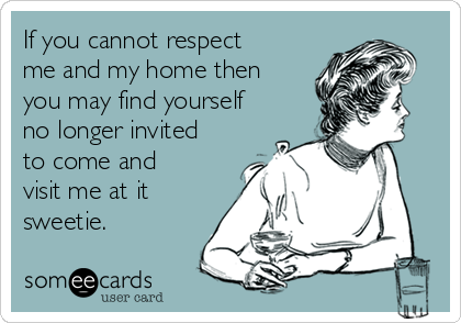 If you cannot respect me and my home then you may find yourself no longer invited to come and visit me at it sweetie.