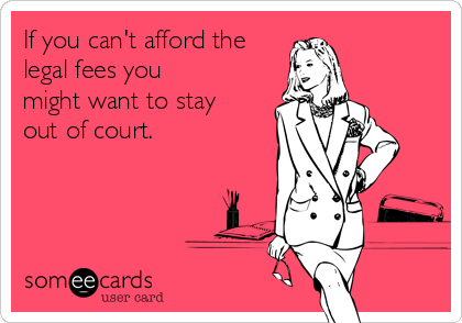If you can't afford the legal fees you might want to stay out of court.