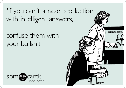 """If you can´t amaze production with intelligent answers,  confuse them with your bullshit"""