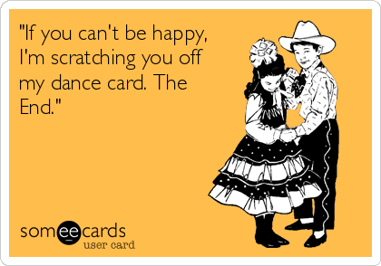 """If you can't be happy, I'm scratching you off my dance card. The End."""