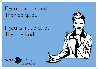 If you can't be kind Then be quiet.   If you can't be quiet Then be kind.