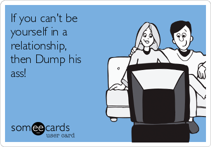 If you can't be yourself in a relationship, then Dump his ass!
