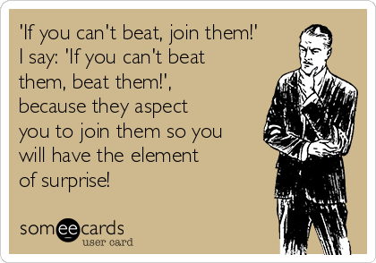 'If you can't beat, join them!' I say: 'If you can't beat them, beat them!', because they aspect you to join them so you will have the element  of surprise!