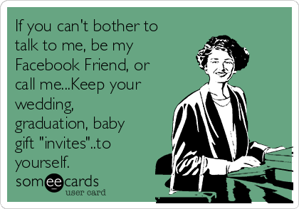 "If you can't bother to talk to me, be my Facebook Friend, or call me...Keep your wedding, graduation, baby gift ""invites""..to yourself."