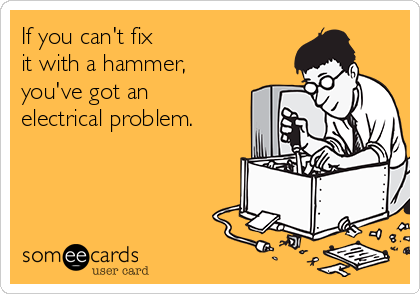 If you can't fix  it with a hammer, you've got an electrical problem.