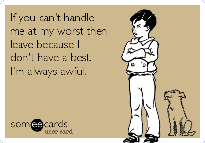 If you can't handle me at my worst then leave because I don't have a best. I'm always awful.