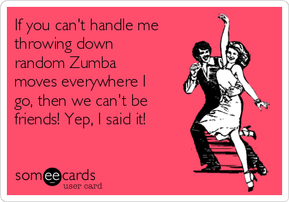 If you can't handle me throwing down random Zumba moves everywhere I go, then we can't be friends! Yep, I said it!
