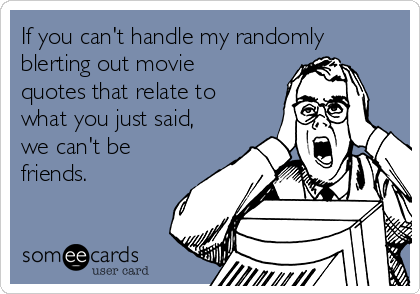 If you can't handle my randomly blerting out movie quotes that relate to what you just said, we can't be friends.