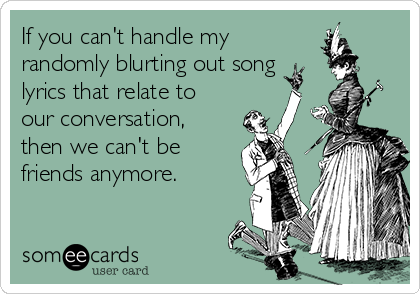If you can't handle my randomly blurting out song lyrics that relate to our conversation,  then we can't be friends anymore.