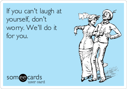 If you can't laugh at yourself, don't worry. We'll do it for you.